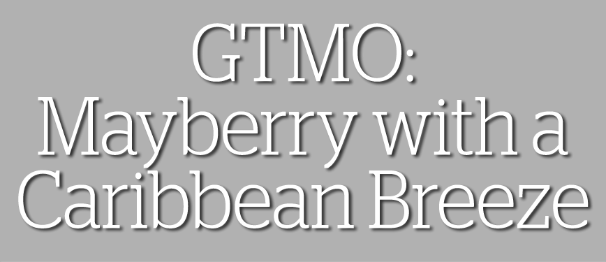 GTMO: Mayberry with a Caribbean Breeze